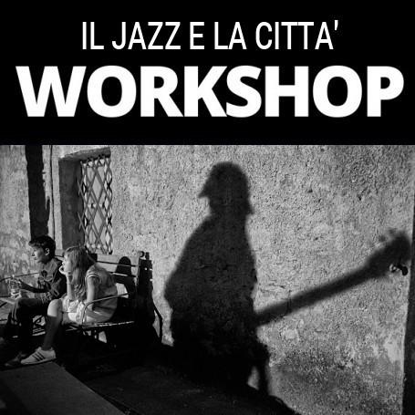 WORKSHOP IL JAZZ E LA CITTA' 8-9-10-NOVEMBRE 2019